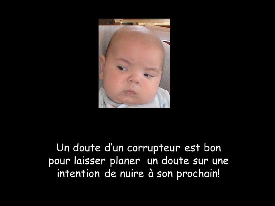 Un doute dun corrupteur est bon pour laisser planer un doute sur une intention de nuire à son prochain!