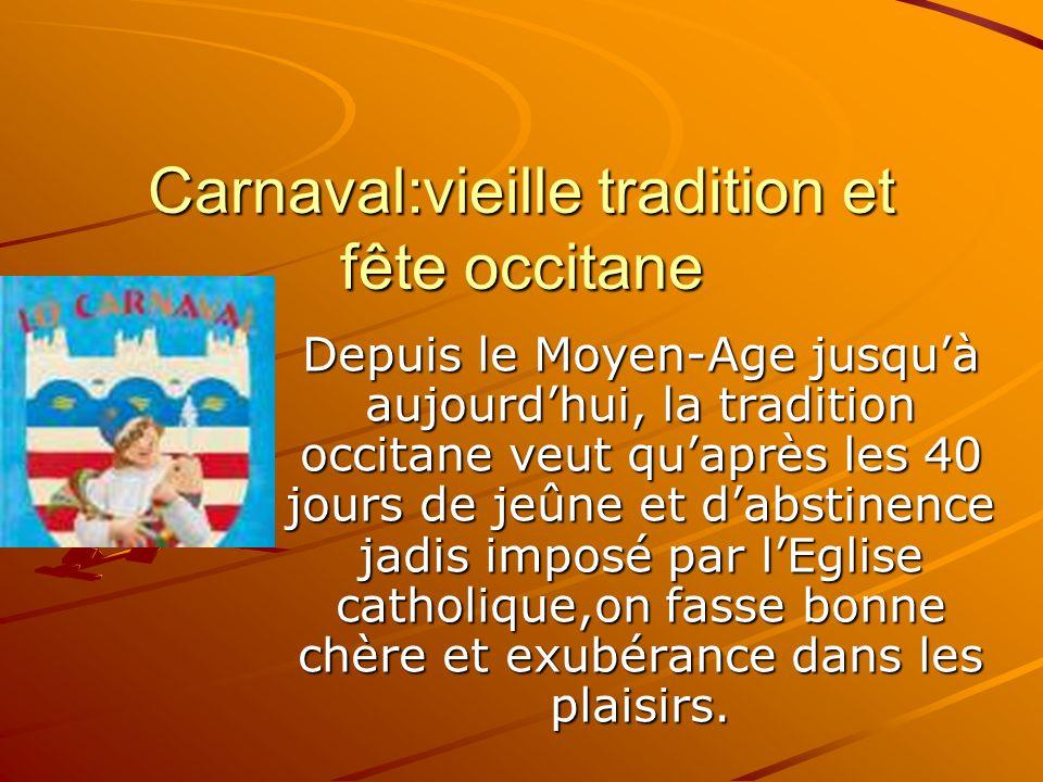 Carnaval:vieille tradition et fête occitane Depuis le Moyen-Age jusquà aujourdhui, la tradition occitane veut quaprès les 40 jours de jeûne et dabstinence jadis imposé par lEglise catholique,on fasse bonne chère et exubérance dans les plaisirs.