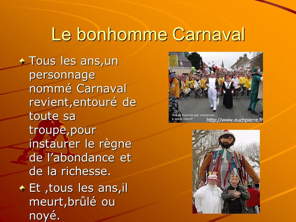 Le bonhomme Carnaval Tous les ans,un personnage nommé Carnaval revient,entouré de toute sa troupe,pour instaurer le règne de labondance et de la richesse.