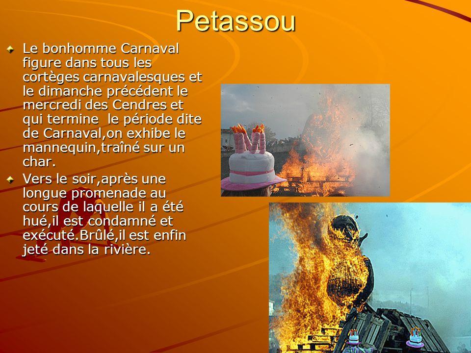 Petassou Le bonhomme Carnaval figure dans tous les cortèges carnavalesques et le dimanche précédent le mercredi des Cendres et qui termine le période dite de Carnaval,on exhibe le mannequin,traîné sur un char.