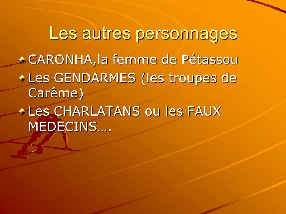 Les autres personnages CARONHA,la femme de Pétassou Les GENDARMES (les troupes de Carême) Les CHARLATANS ou les FAUX MEDECINS….