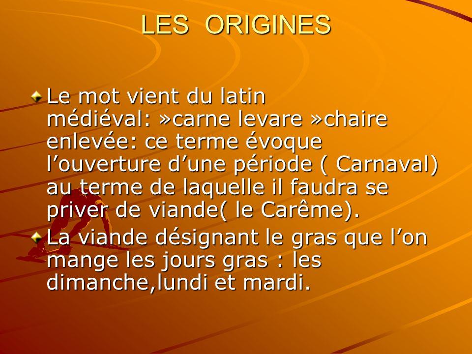 LES ORIGINES Le mot vient du latin médiéval: »carne levare »chaire enlevée: ce terme évoque louverture dune période ( Carnaval) au terme de laquelle il faudra se priver de viande( le Carême).