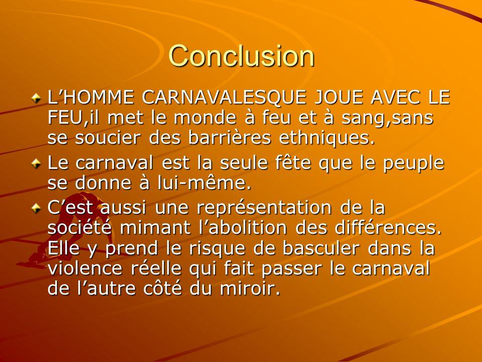Conclusion LHOMME CARNAVALESQUE JOUE AVEC LE FEU,il met le monde à feu et à sang,sans se soucier des barrières ethniques. Le carnaval est la seule fêt