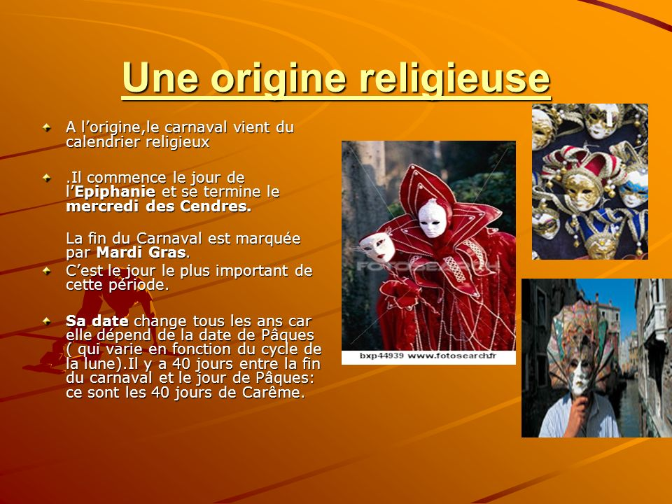 Une origine religieuse A lorigine,le carnaval vient du calendrier religieux.Il commence le jour de lEpiphanie et se termine le mercredi des Cendres.