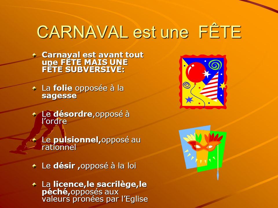 CARNAVAL est une FÊTE Carnaval est avant tout une FÊTE MAIS UNE FÊTE SUBVERSIVE: La folie opposée à la sagesse Le désordre,opposé à lordre Le pulsionnel,opposé au rationnel Le désir,opposé à la loi La licence,le sacrilège,le péché,opposés aux valeurs pronées par lEglise Cest une fête à lenvers