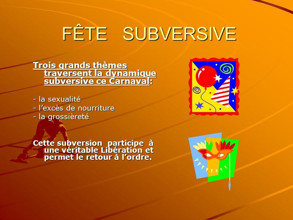 FÊTE SUBVERSIVE FÊTE SUBVERSIVE Trois grands thèmes traversent la dynamique subversive ce Carnaval: - la sexualité - lexcès de nourriture - la grossiè