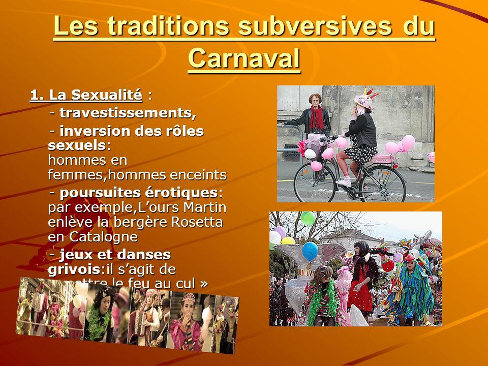 Les traditions subversives du Carnaval 1. La Sexualité : - travestissements, - travestissements, - inversion des rôles sexuels: hommes en femmes,homme