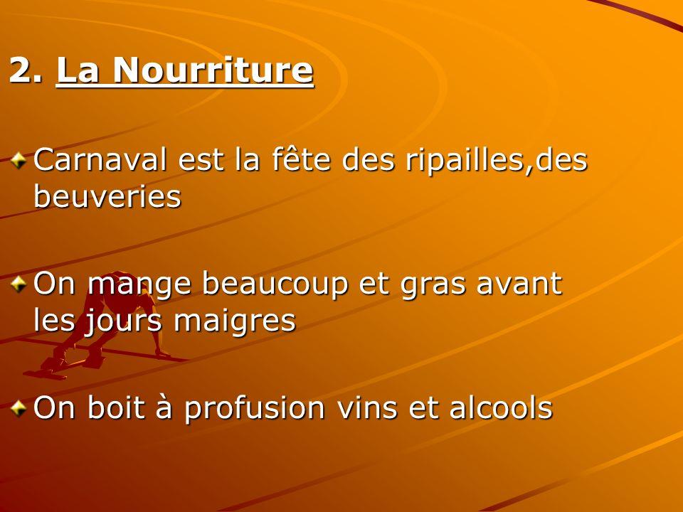 2. La Nourriture Carnaval est la fête des ripailles,des beuveries On mange beaucoup et gras avant les jours maigres On boit à profusion vins et alcool