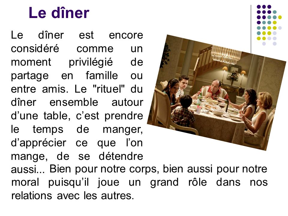 Le dîner Le dîner est encore considéré comme un moment privilégié de partage en famille ou entre amis. Le