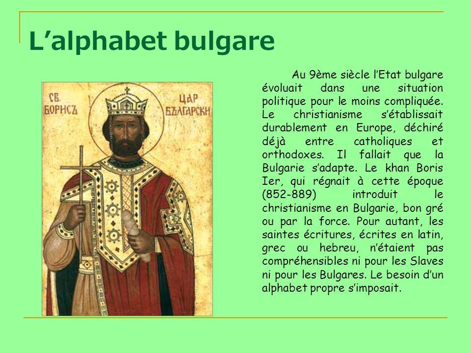 Lalphabet bulgare Au 9ème siècle lEtat bulgare évoluait dans une situation politique pour le moins compliquée. Le christianisme sétablissait durableme