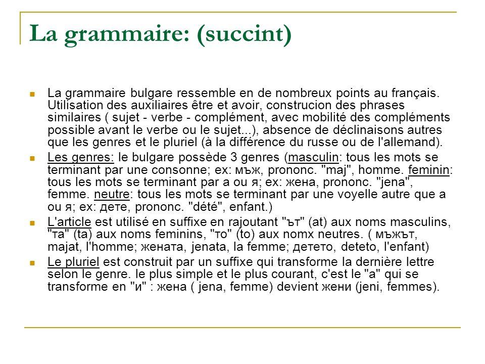La grammaire: (succint) La grammaire bulgare ressemble en de nombreux points au français. Utilisation des auxiliaires être et avoir, construcion des p