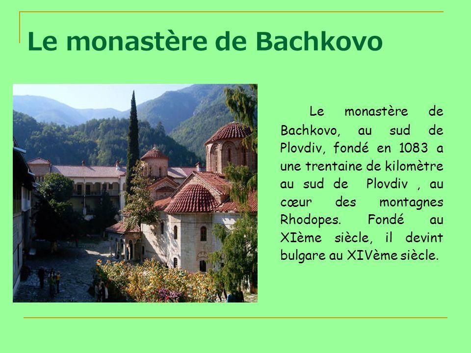 Le monastère de Bachkovo Le monastère de Bachkovo, au sud de Plovdiv, fondé en 1083 a une trentaine de kilomètre au sud de Plovdiv, au cœur des montag