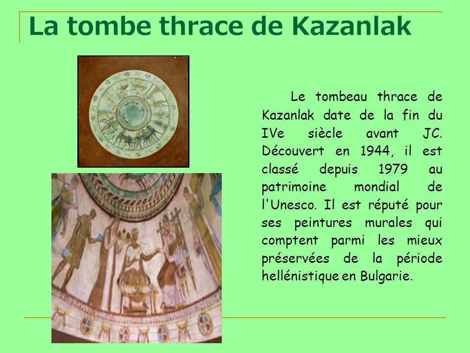 La tombe thrace de Kazanlak Le tombeau thrace de Kazanlak date de la fin du IVe siècle avant JC. Découvert en 1944, il est classé depuis 1979 au patri