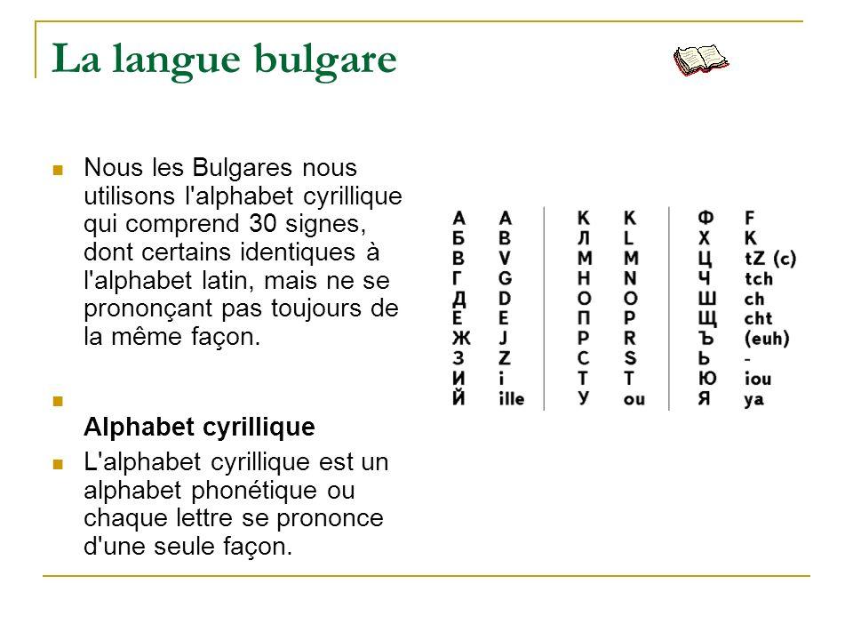 La langue bulgare Nous les Bulgares nous utilisons l'alphabet cyrillique qui comprend 30 signes, dont certains identiques à l'alphabet latin, mais ne