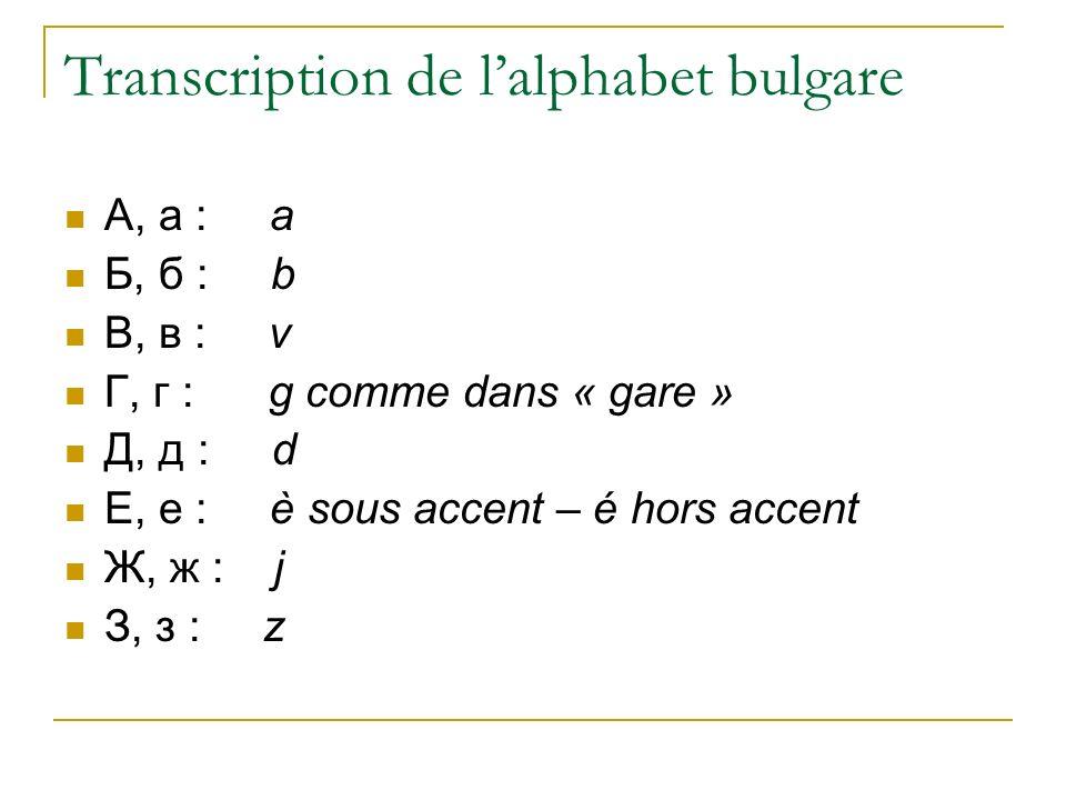 Transcription de lalphabet bulgare A, a : a Б, б : b В, в : v Г, г : g comme dans « gare » Д, д : d Е, е : è sous accent – é hors accent Ж, ж : j З, з