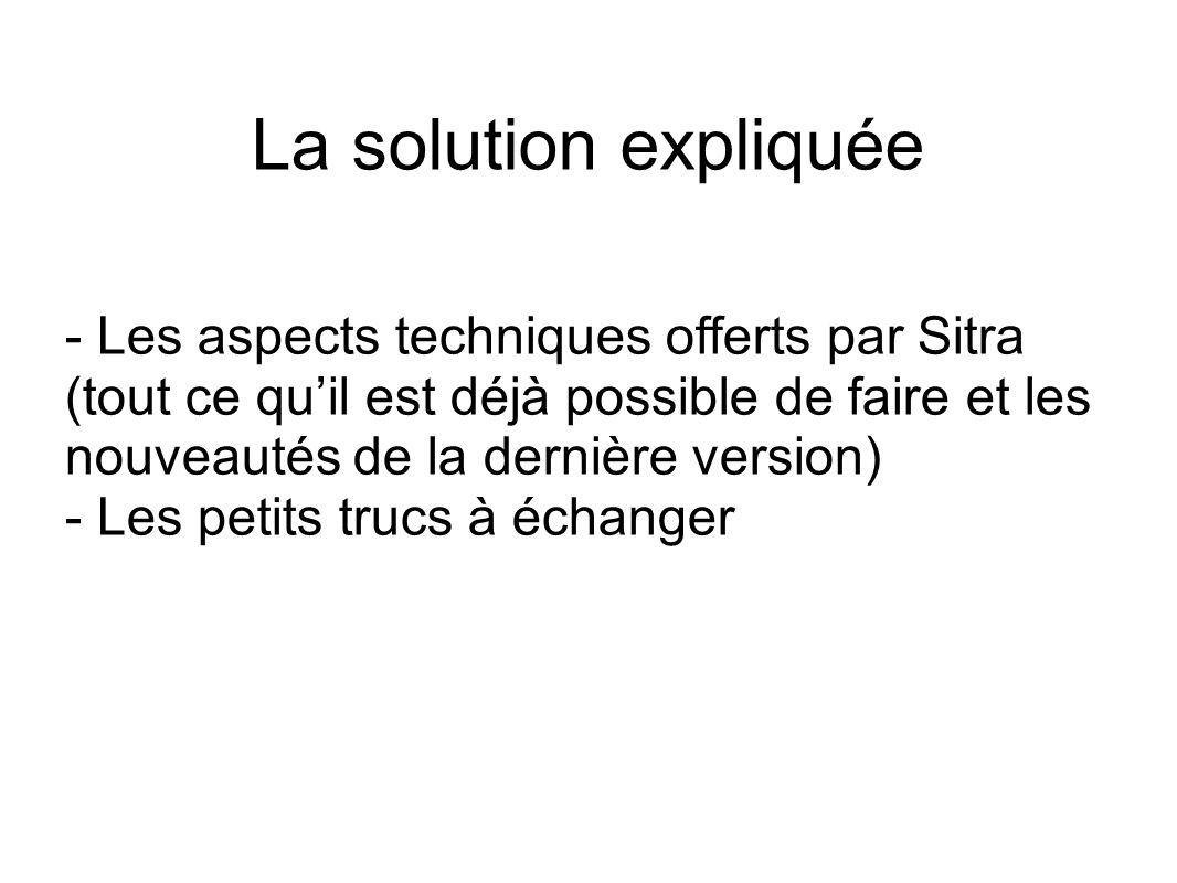 La solution expliquée - Les aspects techniques offerts par Sitra (tout ce quil est déjà possible de faire et les nouveautés de la dernière version) - Les petits trucs à échanger