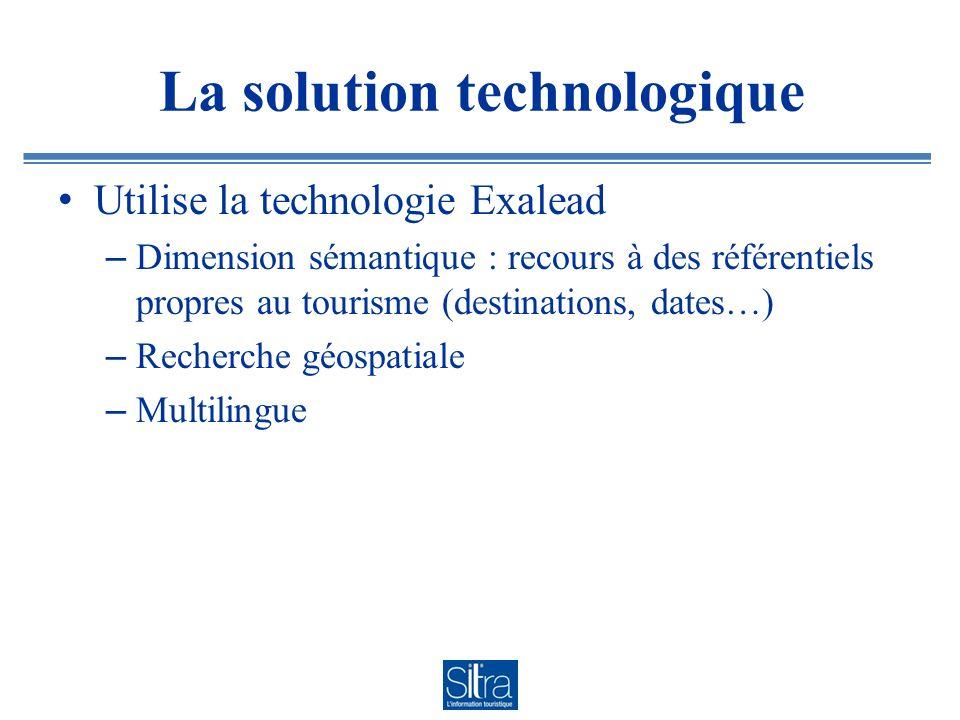La solution technologique Utilise la technologie Exalead – Dimension sémantique : recours à des référentiels propres au tourisme (destinations, dates…) – Recherche géospatiale – Multilingue