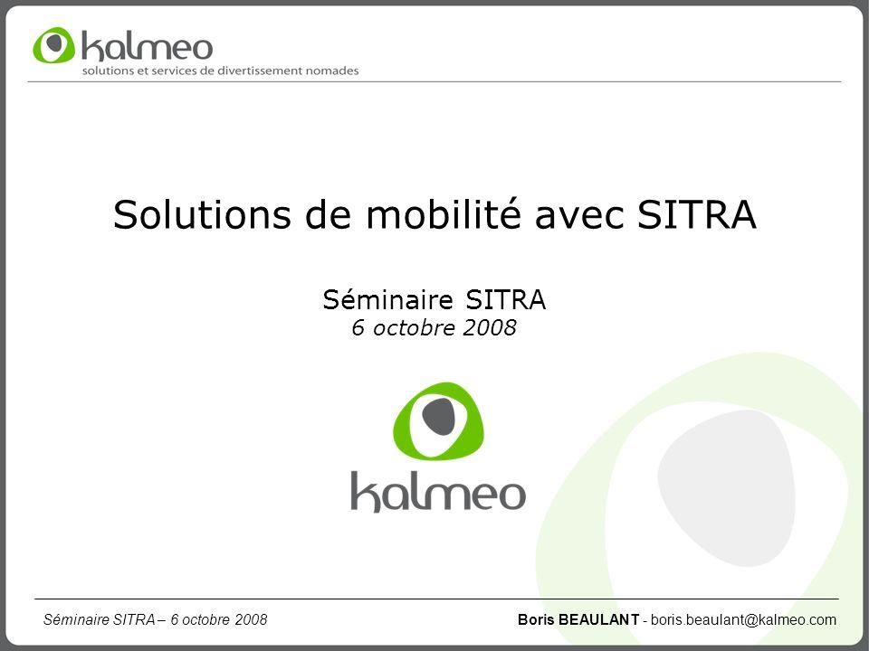Séminaire SITRA – 6 octobre 2008 Boris BEAULANT - boris.beaulant@kalmeo.com Sommaire Présentation de la société Kalmeo Exemple d un service mobile en milieu urbain Évolutions mobiles autour de SITRA Appel à projets