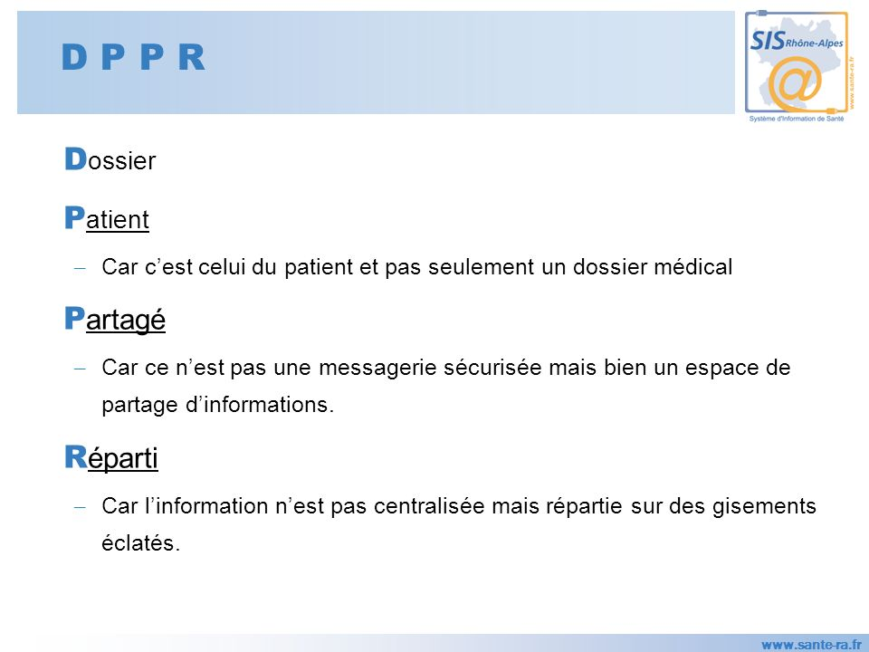 www.sante-ra.fr D P P R D ossier P atient – Car cest celui du patient et pas seulement un dossier médical P artagé – Car ce nest pas une messagerie sécurisée mais bien un espace de partage dinformations.