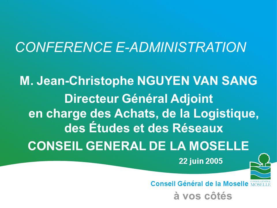 Conseil Général de la Moselle à vos côtés CONFERENCE E-ADMINISTRATION M. Jean-Christophe NGUYEN VAN SANG Directeur Général Adjoint en charge des Achat