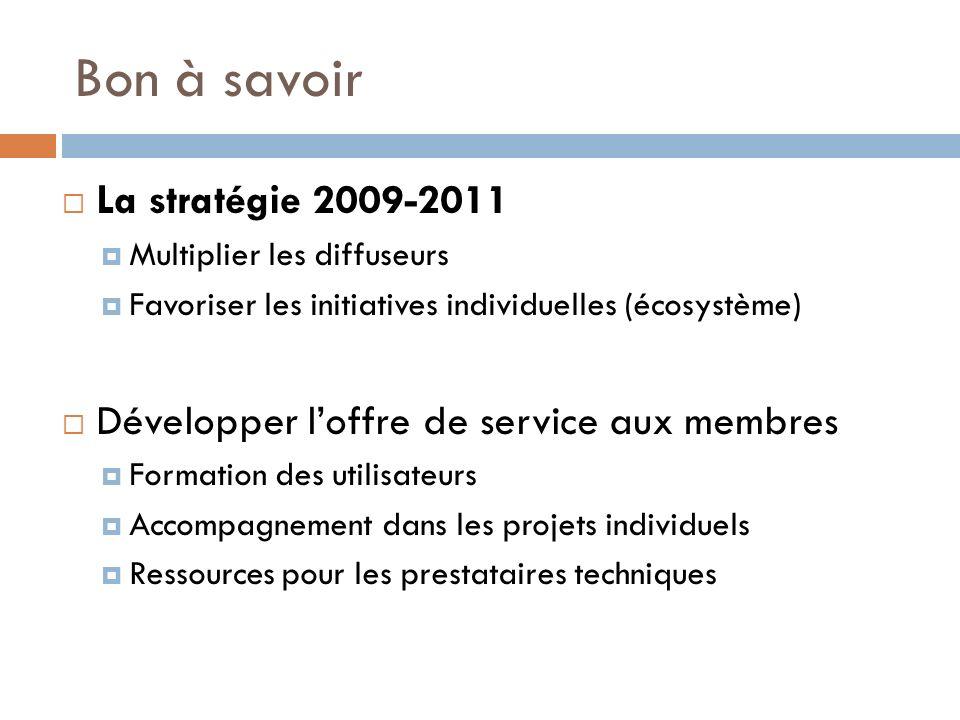 Bon à savoir La stratégie 2009-2011 Multiplier les diffuseurs Favoriser les initiatives individuelles (écosystème) Développer loffre de service aux membres Formation des utilisateurs Accompagnement dans les projets individuels Ressources pour les prestataires techniques
