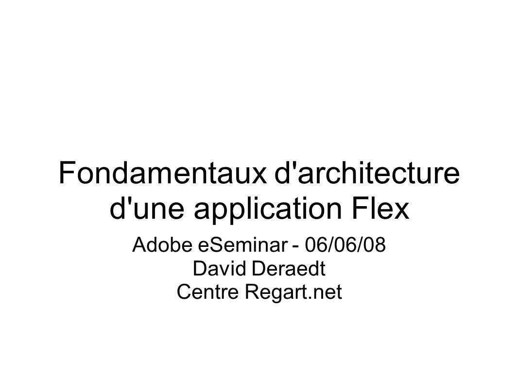 Cairngorm Framework d architecture Flex Créé par Adobe Consulting S inspire des core patterns J2EE Le plus utilisé Implémentation Modèle : ModelLocator (Singleton) Type d événement : CairngormEvent Pattern FrontController / Command ServiceLocator BusinessDelegate optionnel