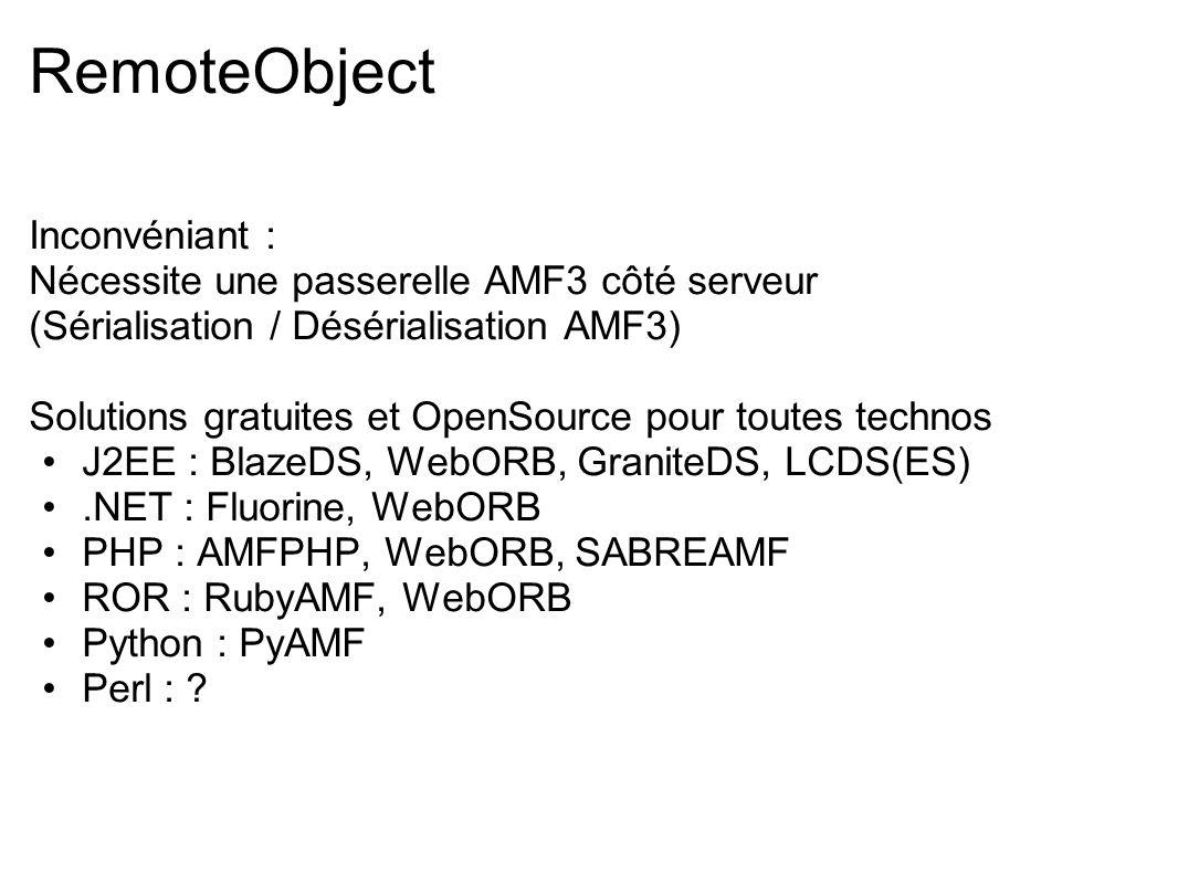 RemoteObject Inconvéniant : Nécessite une passerelle AMF3 côté serveur (Sérialisation / Désérialisation AMF3) Solutions gratuites et OpenSource pour t