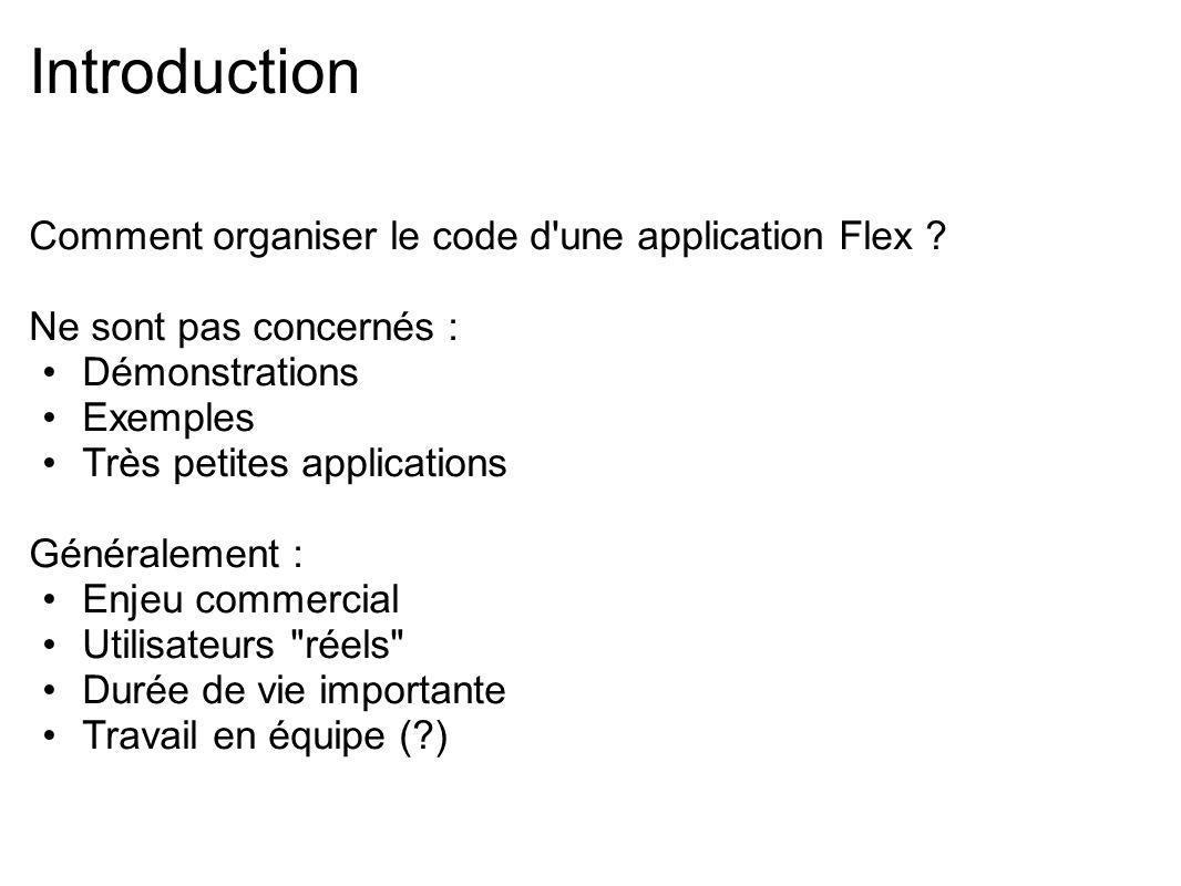 Introduction Comment organiser le code d'une application Flex ? Ne sont pas concernés : Démonstrations Exemples Très petites applications Généralement