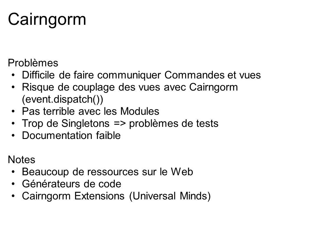 Cairngorm Problèmes Difficile de faire communiquer Commandes et vues Risque de couplage des vues avec Cairngorm (event.dispatch()) Pas terrible avec l