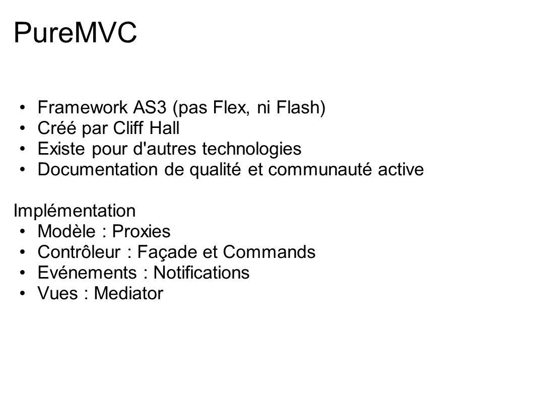 PureMVC Framework AS3 (pas Flex, ni Flash) Créé par Cliff Hall Existe pour d'autres technologies Documentation de qualité et communauté active Impléme