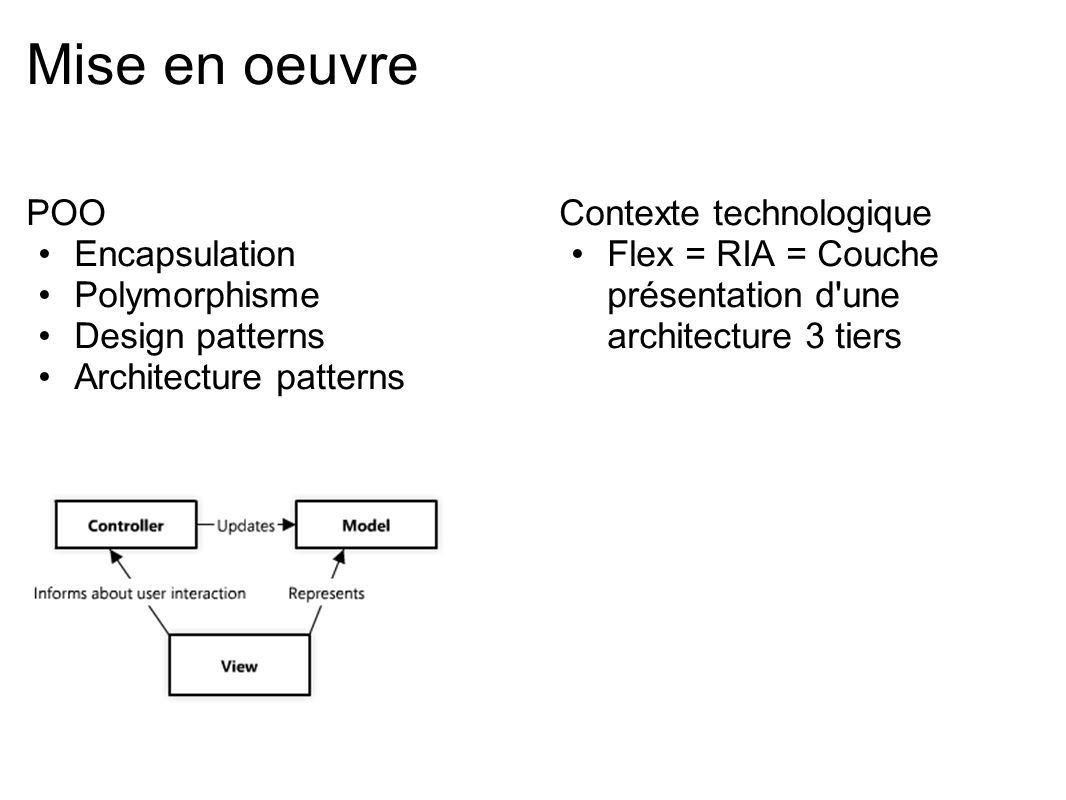 Conclusion Privilégier une approche pragmatique Ne pas essayer d appliquer une solution avant d avoir rencontré le problème Ne pas avoir peur de la quantité de code : cela peut s avérer rentable au final S appuyer sur des techniques qui ont fait leurs preuves plutôt que de réinventer la roue Connaître un minimum Flex avant d essayer les frameworks d architecture Commencer par Cairngorm avant PureMVC