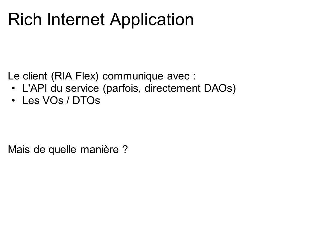 Le client (RIA Flex) communique avec : L'API du service (parfois, directement DAOs) Les VOs / DTOs Mais de quelle manière ?