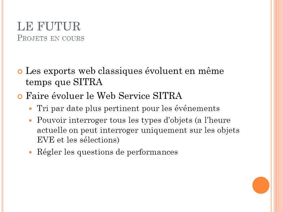 LE FUTUR P ROJETS EN COURS Les exports web classiques évoluent en même temps que SITRA Faire évoluer le Web Service SITRA Tri par date plus pertinent