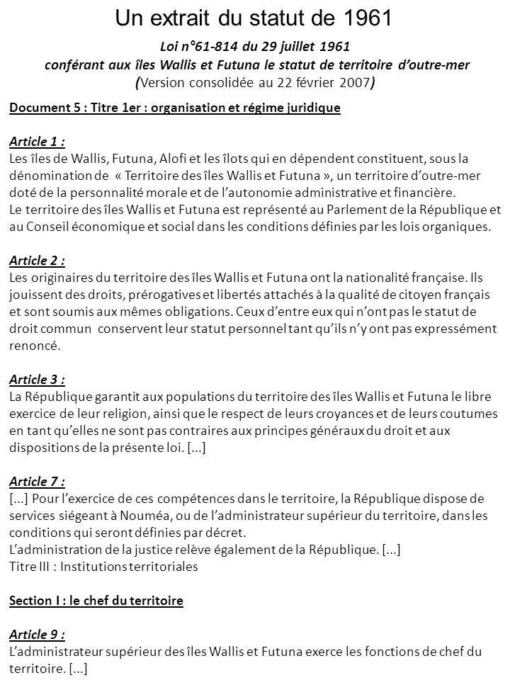 Un extrait du statut de 1961 Document 5 : Titre 1er : organisation et régime juridique Article 1 : Les îles de Wallis, Futuna, Alofi et les îlots qui en dépendent constituent, sous la dénomination de « Territoire des îles Wallis et Futuna », un territoire doutre-mer doté de la personnalité morale et de lautonomie administrative et financière.