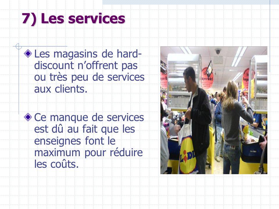 7) Les services Les magasins de hard- discount noffrent pas ou très peu de services aux clients. Ce manque de services est dû au fait que les enseigne