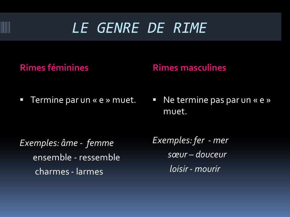 LE GENRE DE RIME Rimes fémininesRimes masculines Termine par un « e » muet. Exemples: âme - femme ensemble - ressemble charmes - larmes Ne termine pas