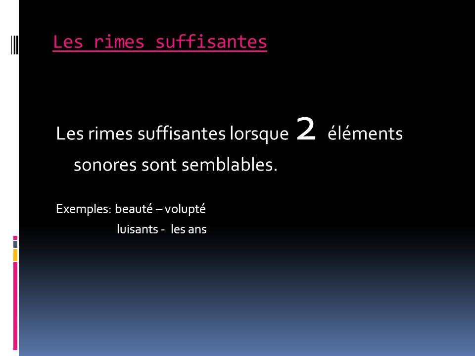 Les rimes suffisantes Les rimes suffisantes lorsque 2 éléments sonores sont semblables. Exemples: beauté – volupté luisants - les ans