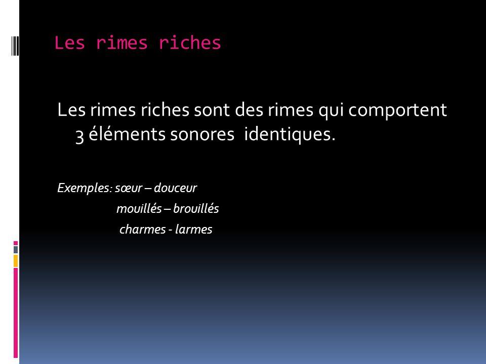 Les rimes riches Les rimes riches sont des rimes qui comportent 3 éléments sonores identiques. Exemples: sœur – douceur mouillés – brouillés charmes -