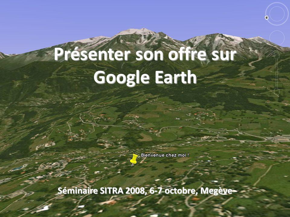 Présenter son offre sur Google Earth Séminaire SITRA 2008, 6-7 octobre, Megève