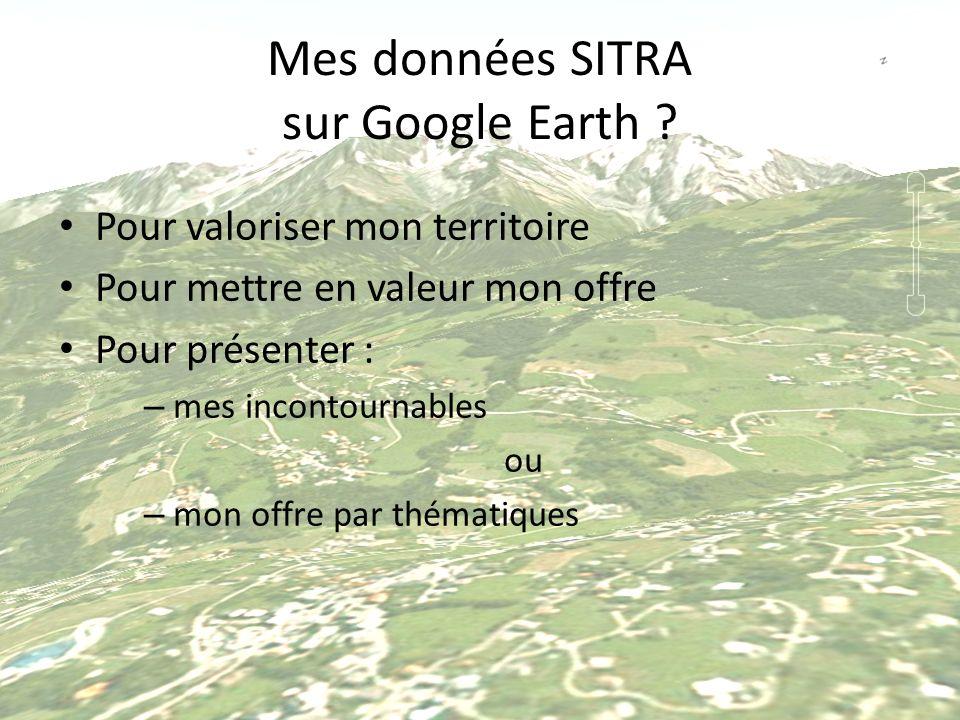 Mes données SITRA sur Google Earth ? Pour valoriser mon territoire Pour mettre en valeur mon offre Pour présenter : – mes incontournables ou – mon off