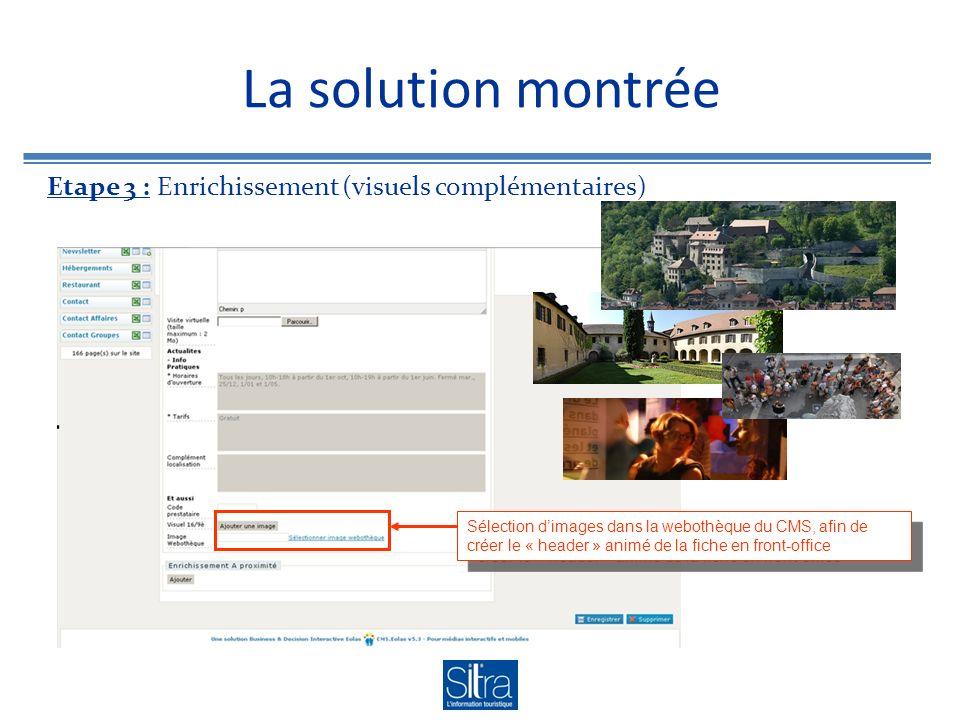 La solution montrée Etape 3 : Enrichissement (visuels complémentaires) Sélection dimages dans la webothèque du CMS, afin de créer le « header » animé de la fiche en front-office