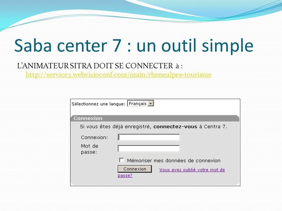 Saba center 7 : un outil simple LANIMATEUR SITRA DOIT SE CONNECTER à : http://service3.webvisioconf.com/main/rhonealpes-tourisme http://service3.webvi