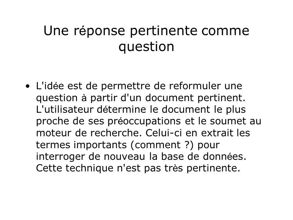 Une r é ponse pertinente comme question L'id é e est de permettre de reformuler une question à partir d'un document pertinent. L'utilisateur d é termi