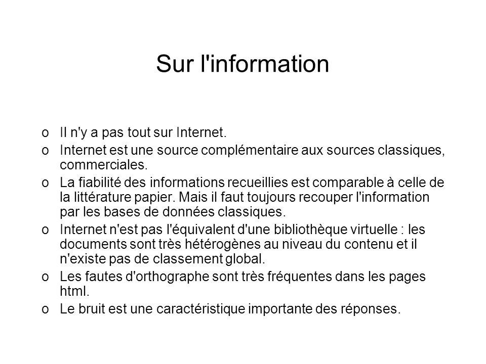 Sur l'information oIl n'y a pas tout sur Internet. oInternet est une source complémentaire aux sources classiques, commerciales. oLa fiabilité des inf