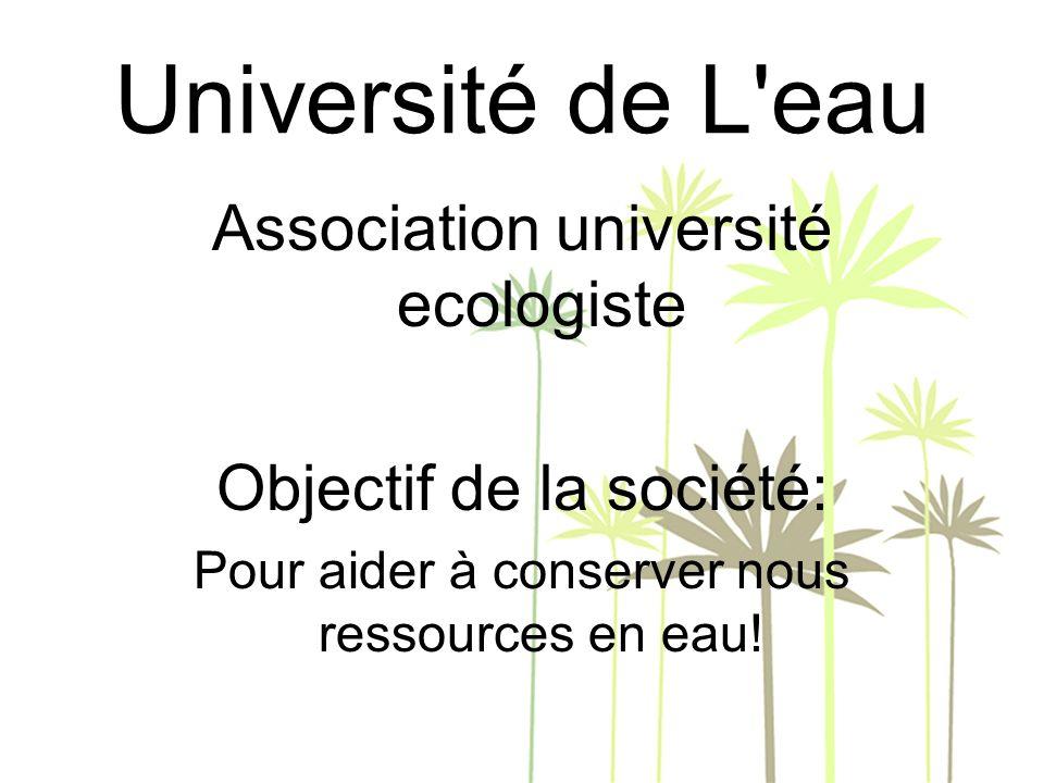 Université de L eau Association université ecologiste Objectif de la société: Pour aider à conserver nous ressources en eau!