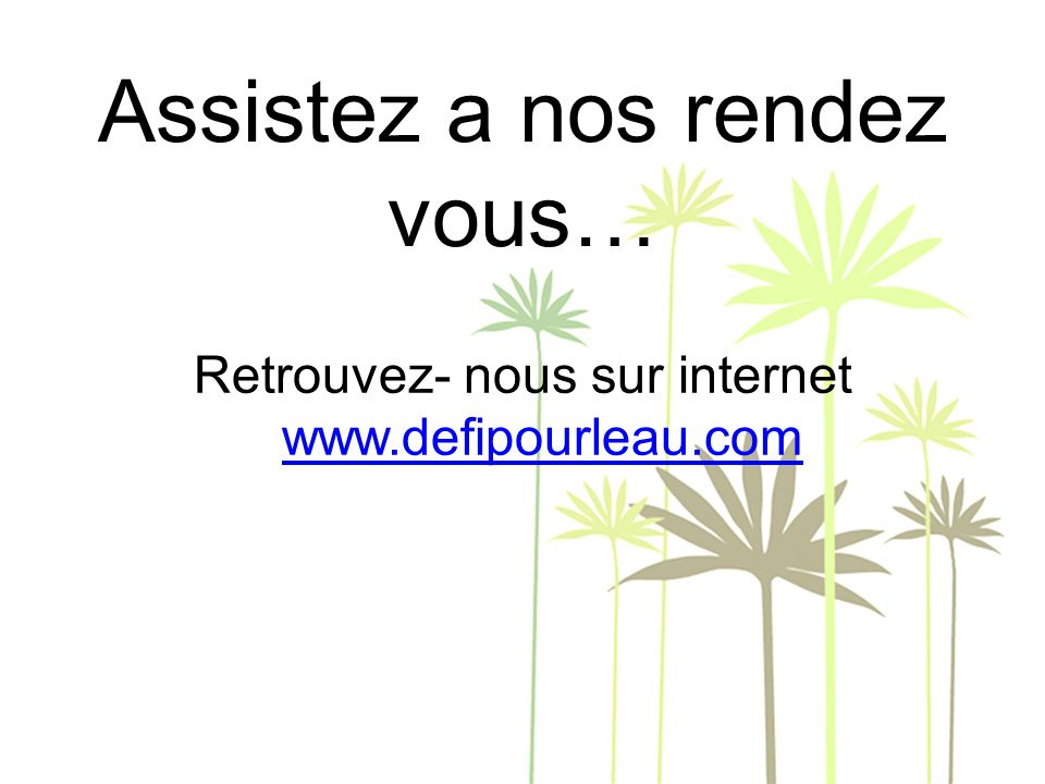 Assistez a nos rendez vous… Retrouvez- nous sur internet www.defipourleau.com www.defipourleau.com