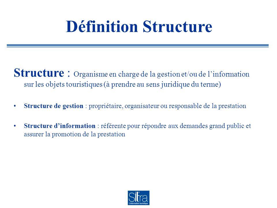 Définition Structure Structure : Organisme en charge de la gestion et/ou de linformation sur les objets touristiques (à prendre au sens juridique du t