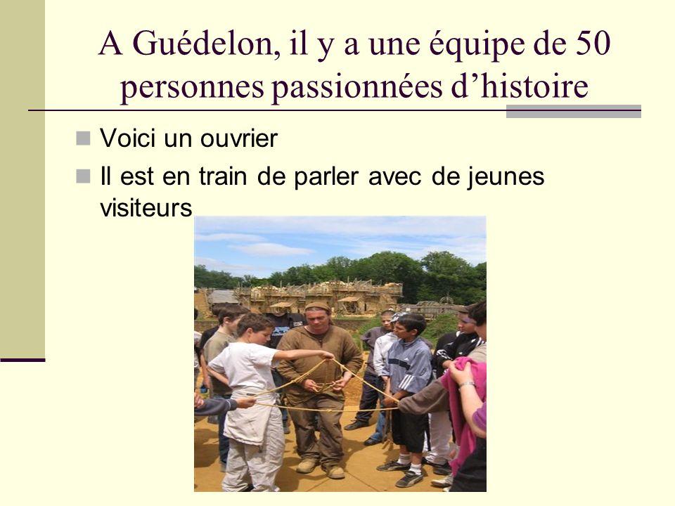 A Guédelon, il y a une équipe de 50 personnes passionnées dhistoire Voici un ouvrier Il est en train de parler avec de jeunes visiteurs