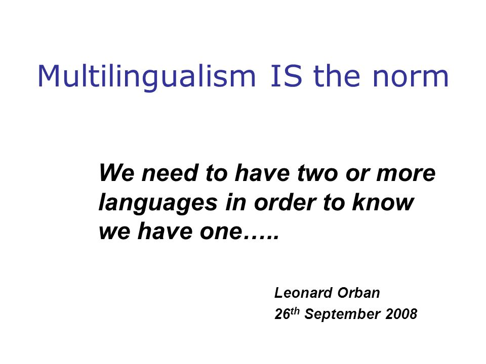Multilingualism IS the norm We need to have two or more languages in order to know we have one….. Leonard Orban 26 th September 2008