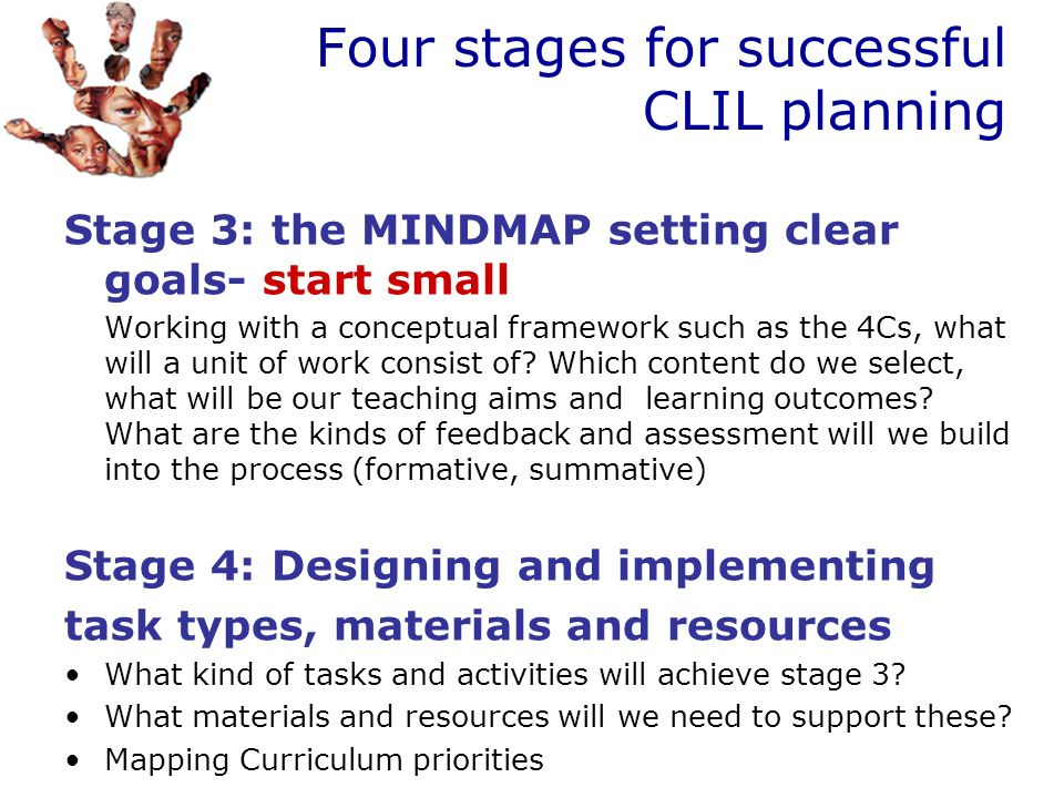 Four stages for successful CLIL planning Stage 3: the MINDMAP setting clear goals- start small Working with a conceptual framework such as the 4Cs, wh
